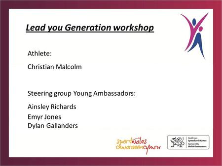 Lead you Generation workshop Athlete: Christian Malcolm Steering group Young Ambassadors: Ainsley Richards Emyr Jones Dylan Gallanders.