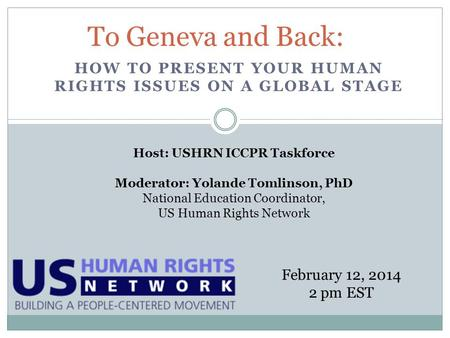 HOW TO PRESENT YOUR HUMAN RIGHTS ISSUES ON A GLOBAL STAGE To Geneva and Back: February 12, 2014 2 pm EST Host: USHRN ICCPR Taskforce Moderator: Yolande.