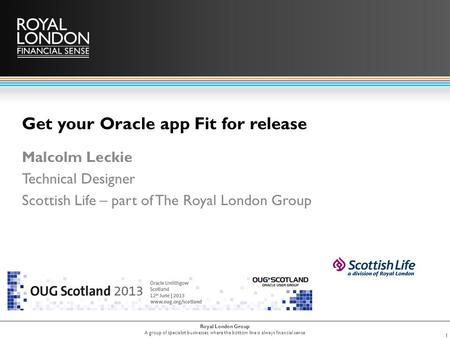 Royal London Group A group of specialist businesses where the bottom line is always financial sense Get your Oracle app Fit for release Malcolm Leckie.