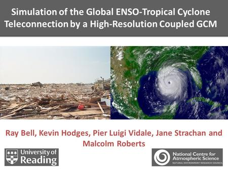 Simulation of the Global ENSO-Tropical Cyclone Teleconnection by a High-Resolution Coupled GCM Ray Bell, Kevin Hodges, Pier Luigi Vidale, Jane Strachan.
