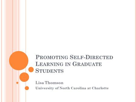 P ROMOTING S ELF -D IRECTED L EARNING IN G RADUATE S TUDENTS Lisa Thomson University of North Carolina at Charlotte.