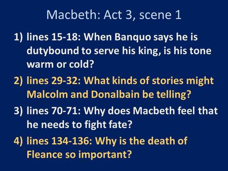 Macbeth: Act 3, scene 1 lines 15-18: When Banquo says he is dutybound to serve his king, is his tone warm or cold? lines 29-32: What kinds of stories might.