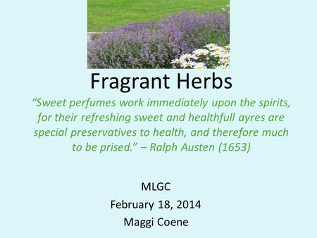 "Fragrant Herbs ""Sweet perfumes work immediately upon the spirits, for their refreshing sweet and healthfull ayres are special preservatives to health,"