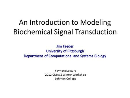 An Introduction to Modeling Biochemical Signal Transduction Keynote Lecture 2012 CMACS Winter Workshop Lehman College.