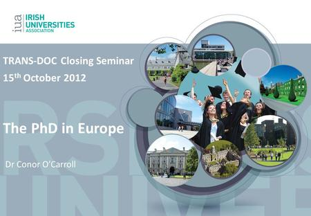 TRANS-DOC Closing Seminar 15 th October 2012 The PhD in Europe Dr Conor O'Carroll.