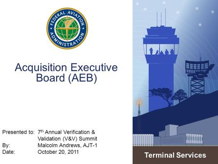 Terminal Services Acquisition Executive Board (AEB) Presented to:7 th Annual Verification & Validation (V&V) Summit By: Malcolm Andrews, AJT-1 Date: October.