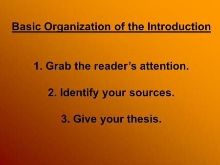 Basic Organization of the Introduction 1. Grab the reader's attention. 2. Identify your sources. 3. Give your thesis.
