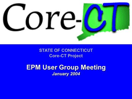 STATE OF CONNECTICUT Core-CT Project EPM User Group Meeting January 2004.