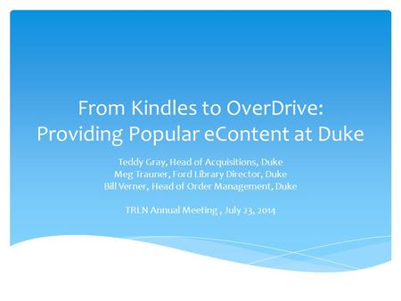 From Kindles to OverDrive: Providing Popular eContent at Duke Teddy Gray, Head of Acquisitions, Duke Meg Trauner, Ford Library Director, Duke Bill Verner,