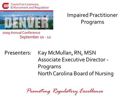 Presenters: Promoting Regulatory Excellence Impaired Practitioner Programs Kay McMullan, RN, MSN Associate Executive Director - Programs North Carolina.