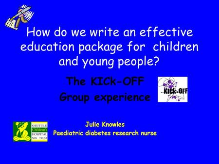 How do we write an effective education package for children and young people? The KICk-OFF Group experience Julie Knowles Paediatric diabetes research.