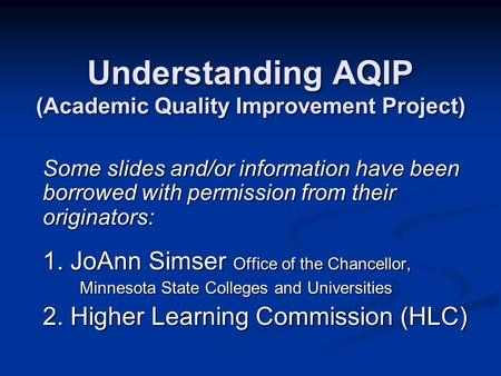 Understanding AQIP (Academic Quality Improvement Project) Some slides and/or information have been borrowed with permission from their originators: 1.
