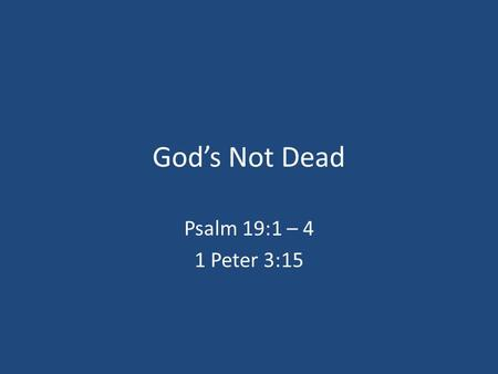 "God's Not Dead Psalm 19:1 – 4 1 Peter 3:15. God's Not Dead ""What Divides Us Is Not Science, We Are Both Committed To Science, But Our Worldviews. No One."