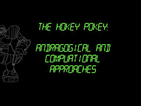 Lesson Goals:  Students will gain an understanding of andragogy and computational modeling.  Students will be able to dance the Hokey Pokey.