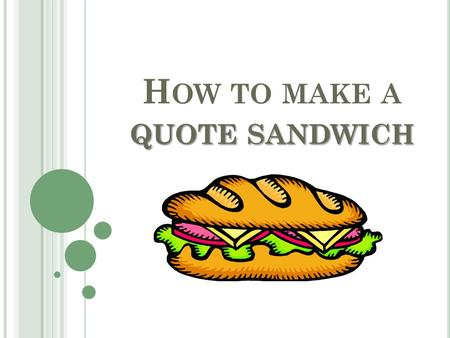 QUOTE SANDWICH H OW TO MAKE A QUOTE SANDWICH. A QUOTE SANDWICH HAS 3 MAIN PARTS : 1. Context 2. Quote 3. Analysis.