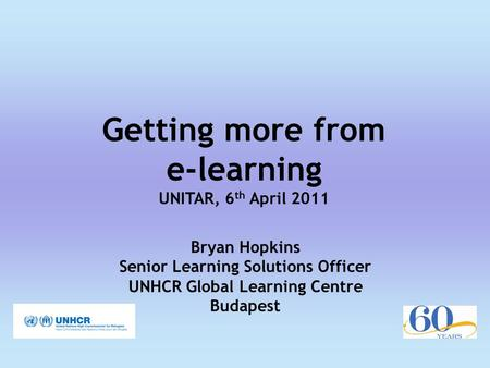 Getting more from e-learning UNITAR, 6 th April 2011 Bryan Hopkins Senior Learning Solutions Officer UNHCR Global Learning Centre Budapest.