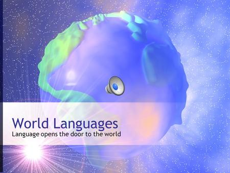 World Languages Language opens the door to the world.