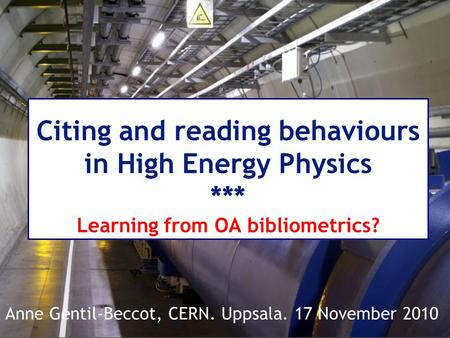 Citing and reading behaviours in High Energy Physics *** Learning from OA bibliometrics? Anne Gentil-Beccot, CERN. Uppsala. 17 November 2010.