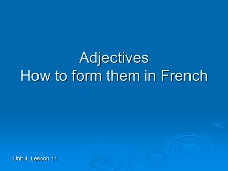 Adjectives How to form them in French Unit 4, Lesson 11.