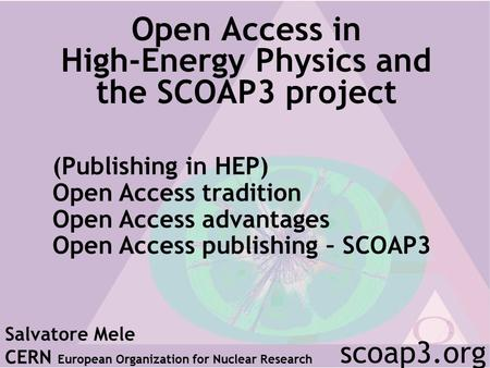 Open Access in High-Energy Physics and the SCOAP3 project Salvatore Mele CERN European Organization for Nuclear Research scoap3.org (Publishing in HEP)