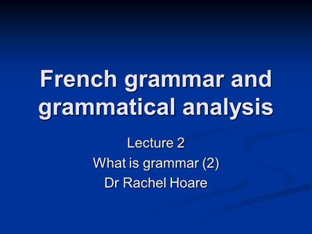 French grammar and grammatical analysis Lecture 2 What is grammar (2) Dr Rachel Hoare.