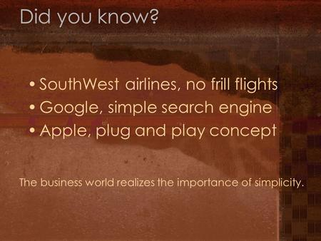 Did you know? SouthWest airlines, no frill flights Google, simple search engine Apple, plug and play concept The business world realizes the importance.