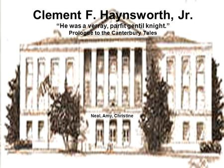 "Clement F. Haynsworth, Jr. ""He was a verray, parfit gentil knight."" Prologue to the Canterbury Tales Neal, Amy, Christine."