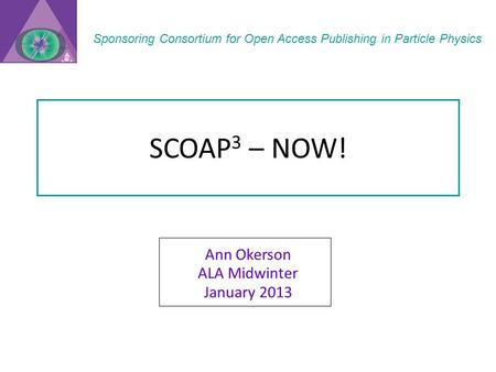 SCOAP 3 – NOW! Ann Okerson ALA Midwinter January 2013 Sponsoring Consortium for Open Access Publishing in Particle Physics.