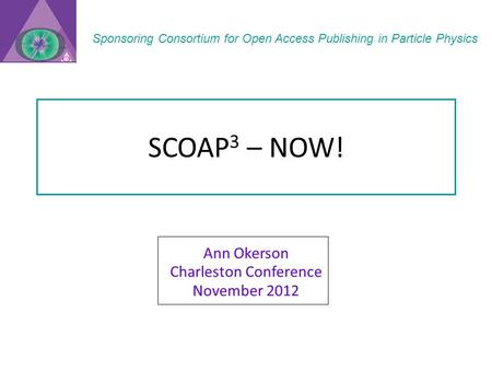 SCOAP 3 – NOW! Ann Okerson Charleston Conference November 2012 Sponsoring Consortium for Open Access Publishing in Particle Physics.