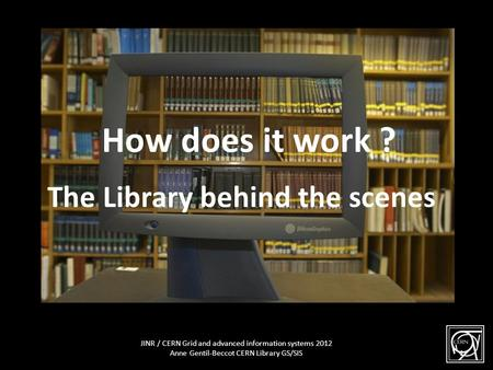The Library behind the scene How does it work ? The Library behind the scenes 1 JINR / CERN Grid and advanced information systems 2012 Anne Gentil-Beccot.