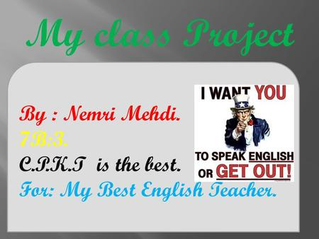 My class Project By : Nemri Mehdi. 7B:3. C.P.K.T is the best. For: My Best English Teacher.