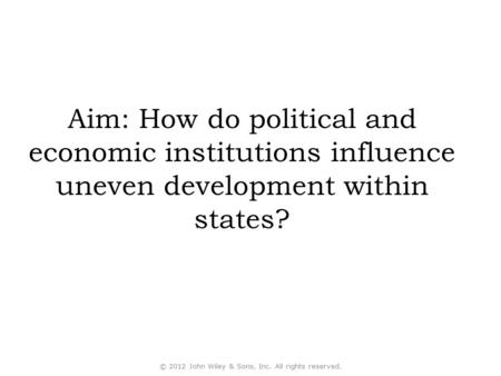Aim: How do political and economic institutions influence uneven development within states? © 2012 John Wiley & Sons, Inc. All rights reserved.