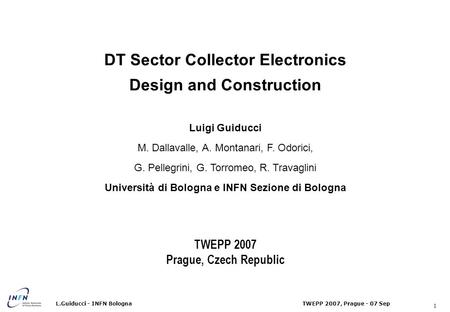 1 TWEPP 2007, Prague - 07 SepL.Guiducci - INFN Bologna DT Sector Collector Electronics Design and Construction Luigi Guiducci M. Dallavalle, A. Montanari,