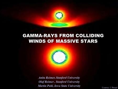 GAMMA-RAYS FROM COLLIDING WINDS OF MASSIVE STARS Anita Reimer, Stanford University Olaf Reimer, Stanford University Martin Pohl, Iowa State University.