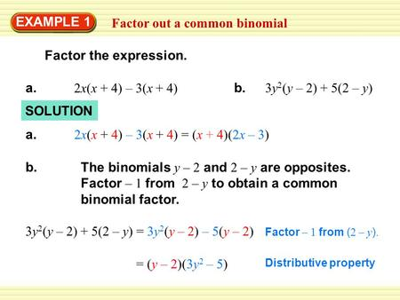Factor out a common binomial EXAMPLE 1 2x(x + 4) – 3(x + 4) a. SOLUTION 3y 2 (y – 2) + 5(2 – y) b. 2x(x + 4) – 3(x + 4) = (x + 4)(2x – 3) a. The binomials.