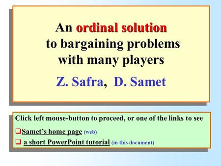 Ordinal solution to bargaining problems An ordinal solution to bargaining problems with many players Z. Safra, D. Samet Click left mouse-button to proceed,