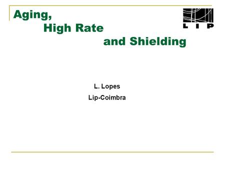 Aging, High Rate and Shielding L. Lopes Lip-Coimbra.