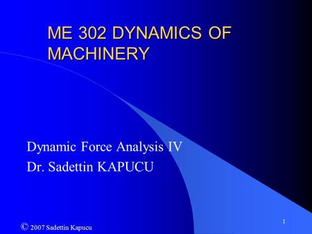 1 ME 302 DYNAMICS OF MACHINERY Dynamic Force Analysis IV Dr. Sadettin KAPUCU © 2007 Sadettin Kapucu.