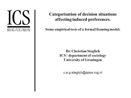 Categorisation of decision situations affecting induced preferences. Some empirical tests of a formal framing model. Dr. Christian Steglich ICS / department.