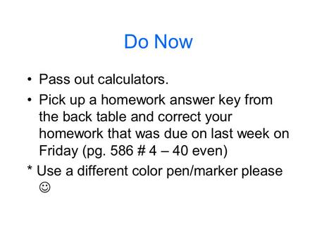 Do Now Pass out calculators. Pick up a homework answer key from the back table and correct your homework that was due on last week on Friday (pg. 586 #