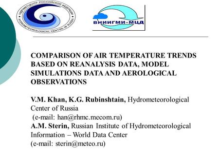 COMPARISON OF AIR TEMPERATURE TRENDS BASED ON REANALYSIS DATA, MODEL SIMULATIONS DATA AND AEROLOGICAL OBSERVATIONS V.M. Khan, K.G. Rubinshtain, Hydrometeorological.