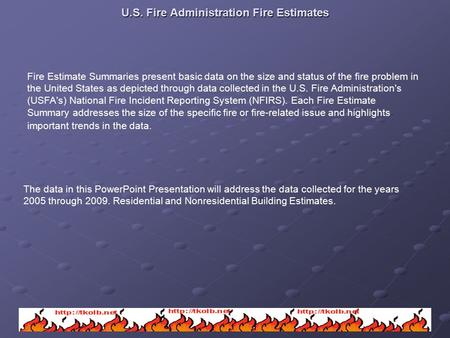 U.S. Fire Administration Fire Estimates Fire Estimate Summaries present basic data on the size and status of the fire problem in the United States as depicted.