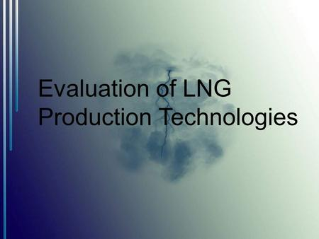 Evaluation of LNG Production Technologies.