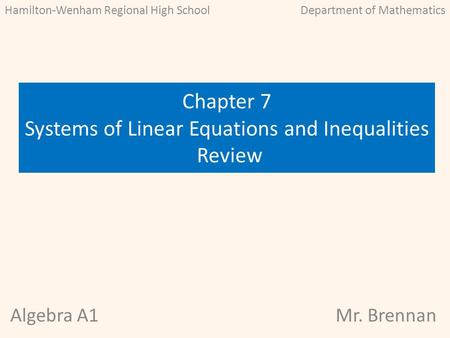 Algebra A1Mr. Brennan Chapter 7 Systems of Linear Equations and Inequalities Review Hamilton-Wenham Regional High SchoolDepartment of Mathematics.