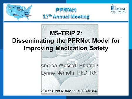 MS-TRIP 2: Disseminating the PPRNet Model for Improving Medication Safety Andrea Wessell, PharmD Lynne Nemeth, PhD, RN AHRQ Grant Number 1 R18HS019593.