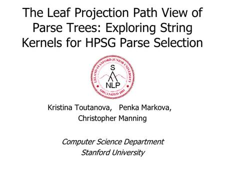 The Leaf Projection Path View of Parse Trees: Exploring String Kernels for HPSG Parse Selection Kristina Toutanova, Penka Markova, Christopher Manning.