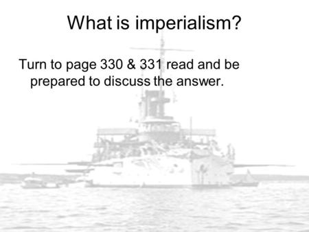 What is imperialism? Turn to page 330 & 331 read and be prepared to discuss the answer.