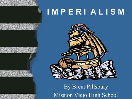 I M P E R I A L I S M By Brent Pillsbury Mission Viejo High School.