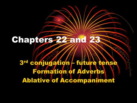 Chapters 22 and 23 3 rd conjugation – future tense Formation of Adverbs Ablative of Accompaniment.