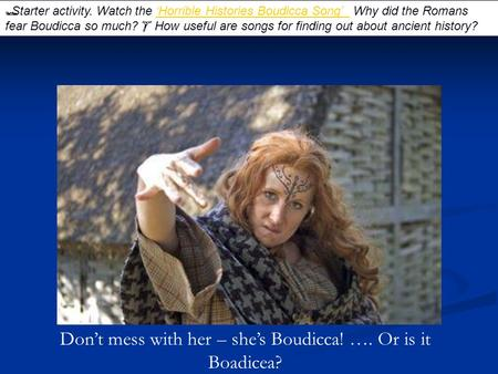 Don't mess with her – she's Boudicca! …. Or is it Boadicea?